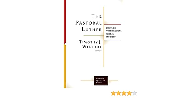 The Pastoral Luther Essays On Martin Luthers Practical Theology  The Pastoral Luther Essays On Martin Luthers Practical Theology Lutheran  Quarterly Books  Kindle Edition By Timothy J Wengert Timothy J Wengert