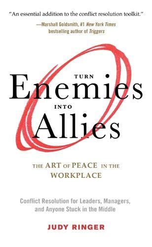 Turn Enemies Into Allies: The Art of Peace in the Workplace (Conflict Resolution for Leaders, Managers, and Anyone Stuck in the Middle)