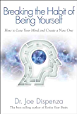 Breaking the Habit of Being Yourself: How to Lose Your Mind and Create a New One