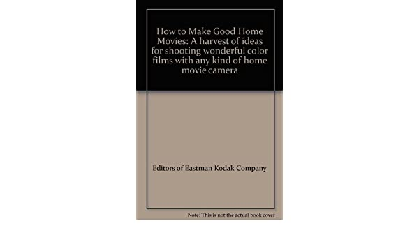 How To Make Good Home Movies A Harvest Of Ideas For Shooting
