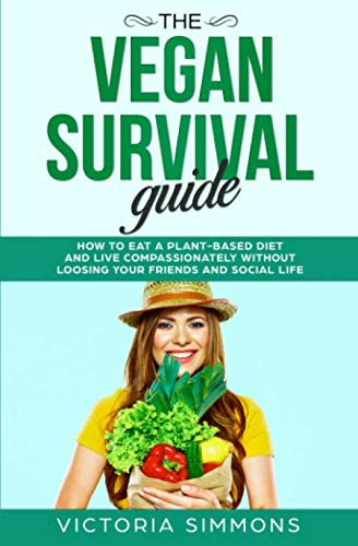 The Vegan Survival Guide: How to Eat a Plant-Based Diet and Live Compassionately without Losing Your Friends and Social Life (Vegan Diet & Lifestyle)