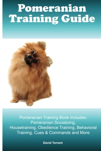 Pomeranian Training Guide. Pomeranian Training Book Includes: Pomeranian Socializing, Housetraining, Obedience Training, Behavioral Training, Cues & Commands and More (Dogs Pomeranian Puppies)