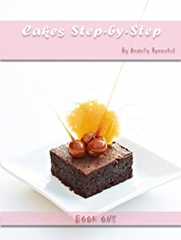 Cake recipes. Step-By-Step Cake Recipes Book. (Step-By-Step With Tasty Cakes Book 1) by [Rymarchuck, Anatoliy]