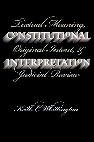 Constitutional Interpretation: Textual Meaning, Original Intent, and Judicial Review