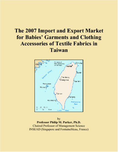 The 2007 Import and Export Market for Babies� Garments and Clothing Accessories of Textile Fabrics in Taiwan ebook