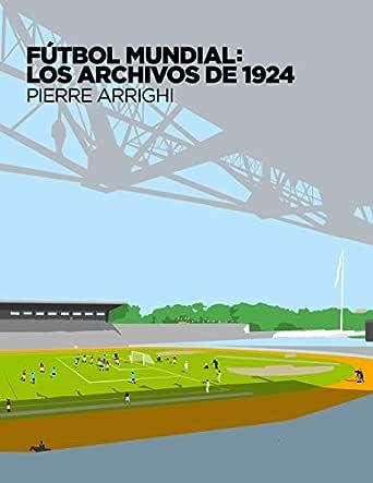 Fútbol mundial: los archivos de 1924: Pruebas documentales de que en 1924 se jugó el primer Campeonato Mundial de Fútbol (La otra historia del fútbol nº 1) eBook: Arrighi, Pierre: Amazon.es: Tienda Kindle