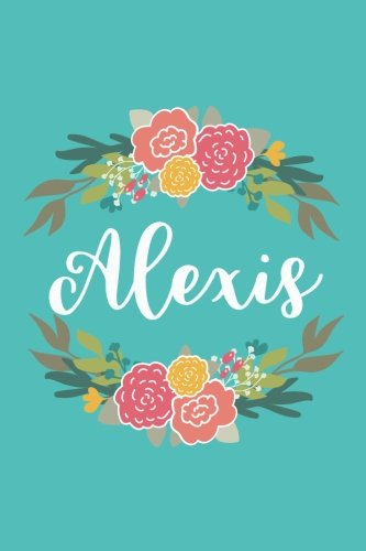 Alexis: 6x9 Lined Writing Notebook Journal with Personalized Name, 120 Pages – Pink & Yellow Flowers on Teal Blue with Cute and Fun Quote, Perfect ... of School Teacher's Gift, or Other Holidays