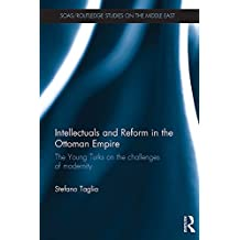 Intellectuals and  Reform in the Ottoman Empire: The Young Turks on the Challenges of Modernity (SOAS/Routledge Studies on the Middle East)