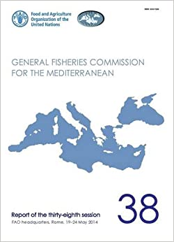 Book FAO General Fisheries Commission for the Mediterranean Report of the Thirty-Eighth Session, FAO Headquarters, Rome, Italy 19-24 May 2014 (General Fisheries Commission for the Mediterranean (Gfcm): R)