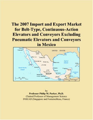 Read Online The 2007 Import and Export Market for Belt-Type, Continuous-Action Elevators and Conveyors Excluding Pneumatic Elevators and Conveyors in Mexico PDF