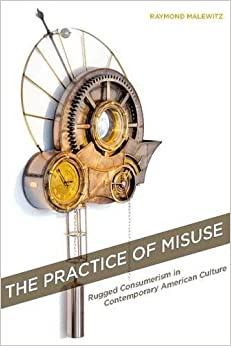 The Practice of Misuse: Rugged Consumerism in Contemporary American Culture