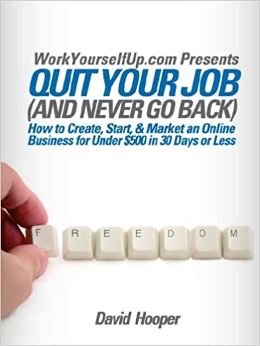 Quit Your Job (and Never Go Back)   How To Create, Start, U0026 Market An  Online Business For Under $500 In 30 Days Or Less (WorkYourselfUp.com  Presents): David ...