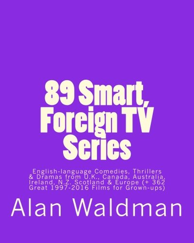 89 Smart, Foreign TV Series: English-language Comedies, Thrillers and Dramas from Britain, Canada, Australia, Ireland, New Zealand, Scotland and Europe (plus 362 Great 1997-2016 Movies for Grown-ups) by CreateSpace Independent Publishing Platform