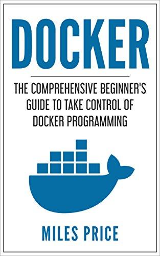 Docker: The Comprehensive Beginner's Guide to Take Control of Docker Programming