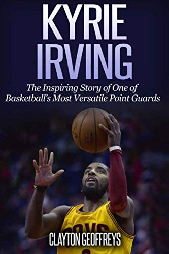 Kyrie Irving: The Inspiring Story of One of Basketball's Most Versatile Point Guards (Basketball Biography Books) (The Best High School Basketball Player)