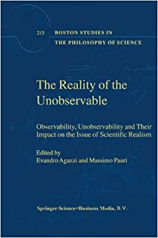 The Reality of the Unobservable: Observability, Unobservability and Their Impact on the Issue of Scientific Realism (Boston Studies in the Philosophy and History of Science)