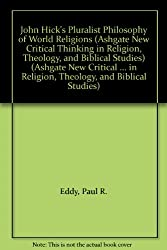 John Hick's Pluralist Philosophy of World Religions (Ashgate New Critical Thinking in Religion, Theology and Biblical Studies)