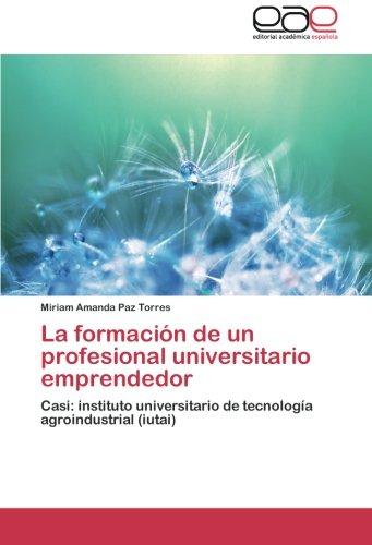 La formación de un profesional universitario emprendedor: Casi: instituto universitario de tecnología agroindustrial (iutai) (Spanish Edition)