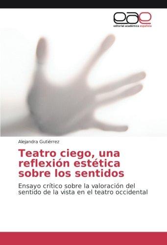 Teatro ciego, una reflexión estética sobre los sentidos: Ensayo crítico sobre la valoración del sentido de la vista en el teatro occidental (Spanish Edition)