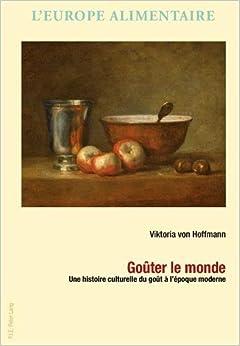 Gouter Le Monde: Une Histoire Culturelle Du Gout A L 39:Epoque Moderne (L 39:Europe Alimentaire / European Food Issues/ Europa Alimenta)