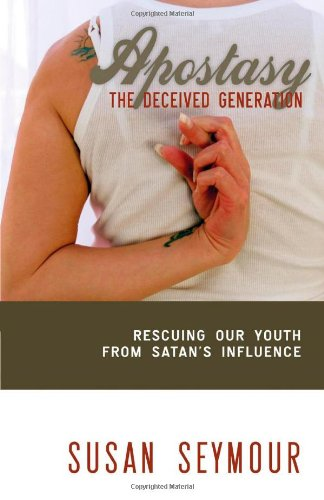Apostasy: The Deceived Generation: Rescuing Our Youth From Satan's Influence
