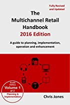 The Multichannel Retail Handbook 2016 Edition - Volume 1: Planning and Implementation: A Guide to Planning, Implementation, Operation and Enhancement
