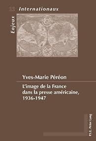 L'image de la France dans la presse américaine, 1936-1947 par Yves-Marie Péréon