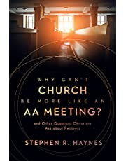 Why Can't Church Be More Like an AA Meeting?: And Other Questions Christians Ask about Recovery
