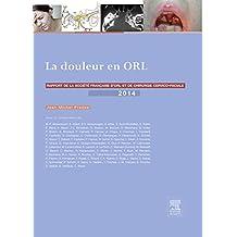 La douleur en ORL: Rapport 2014 de la Société française d'ORL et de chirurgie cervico-faciale (French Edition)