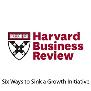 Six Ways to Sink a Growth Initiative (Harvard Business Review) Periodical