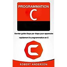 Programmation C: Dernier guide étape par étape pour apprendre rapidement la programmation en C (Livre en Français/ Programming in C French Book Version) (French Edition)