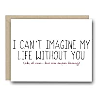 Funny Love Card - I Can't Imagine My Life Without You (Ok, I can... But Its Super Boring)