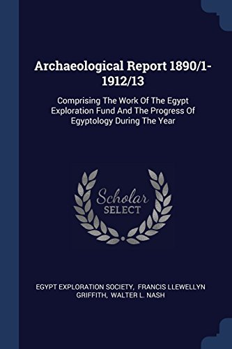 Archaeological Report 1890/1-1912/13: Comprising The Work Of The Egypt Exploration Fund And The Progress Of Egyptology During The Year