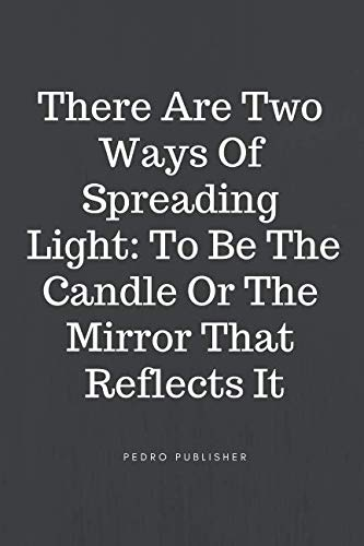 There Are Two Ways Of Spreading Light: To Be The Candle Or The Mirror That Reflects It: Motivational Notebook, Journal, Diary (110 Pages, Blank, 6 x 9)