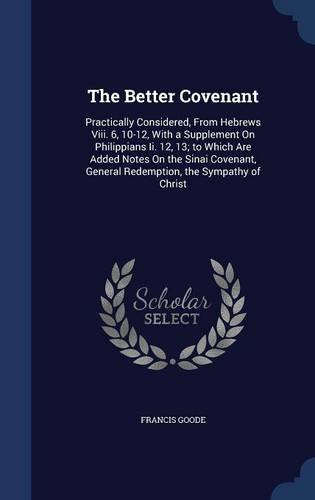 The Better Covenant: Practically Considered, From Hebrews Viii. 6, 10-12, With a Supplement On Philippians Ii. 12, 13; to Which Are Added Notes On the ... General Redemption, the Sympathy of Christ (White Sympathy Note)