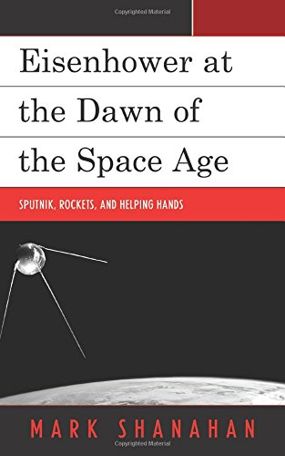 Eisenhower at the Dawn of the Space Age: Sputnik, Rockets, and Helping Hands