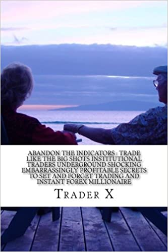 Abandon The Indicators : Trade Like The Big Shots Institutional Traders Underground Shocking Embarrassingly Profitable Secrets To Set And Forget ... Escape 9-5, Live Anywhere, Join The New Rich