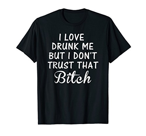 (I Love Drunk Me But I Don't Trust That B Shirt for Women Men)