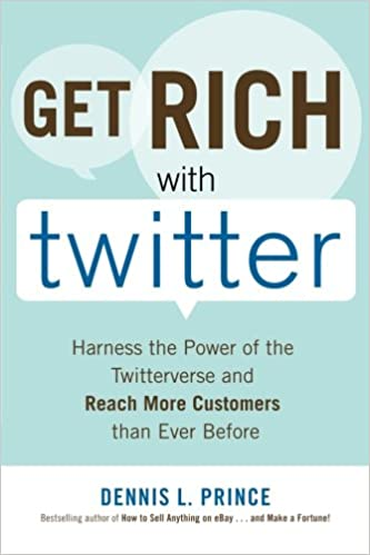 Book Get Rich with Twitter: Harness the Power of the Twitterverse and Reach More Customers than Ever Before
