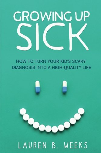 Growing Up Sick: How to Turn Your Kid's Scary Diagnosis into a High-Quality Life