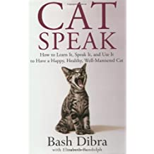 Cat Speak: How To Learn It, Speak It, And Use It To Have A Happy, Healthy, Well-Mannered Cat