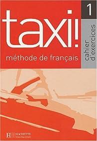 Taxi! 1 Méthode de français. Cahier d'exercices par Guy Capelle