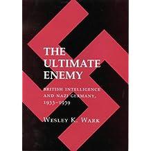 The Ultimate Enemy: British Intelligence and Nazi Germany, 1933-39
