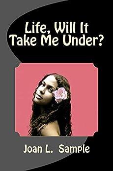 Life, Will It Take Me Under? (Life, Will It Take Me Under: The Kimberly Washington Saga Book 1) by [Sample, Joan]