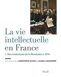 La Vie intellectuelle en France, tome 1 : Des lendemains de la Révolution à 1914 par Charle