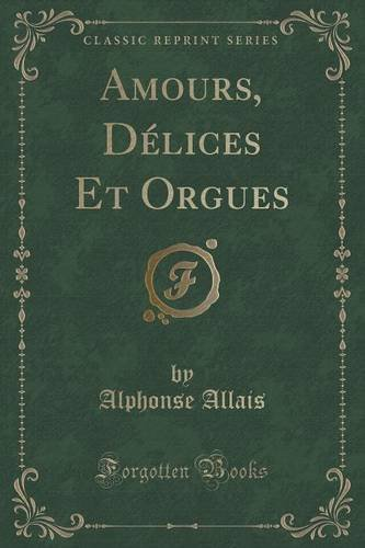 Amours, Delices Et Orgues (Classic Reprint)