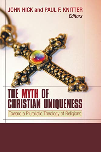 The Myth of Christian Uniqueness: Toward a Pluralistic Theology of Religions