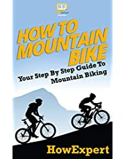 How To Mountain Bike: Your Step-By-Step Guide To Mountain Biking