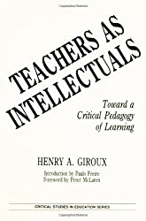 Teachers as Intellectuals: Toward a Critical Pedagogy of Learning (Critical Studies in Education Series)
