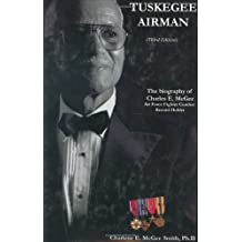 Tuskegee Airman: The Biography of Charles E. McGee, Air Force Fighter Combat Record Holder